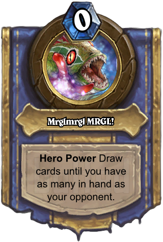 Mrglmrgl MRGL! (Mrglmrgl MRGL!) - Hero PowerDraw cards until you have as many in hand as your opponent.