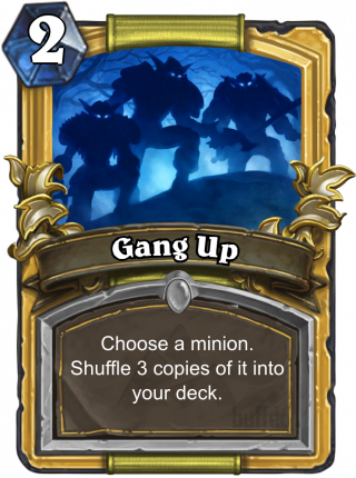 Gang Up (Gang Up) - Choose a minion. Shuffle 3 copies of it into your deck.