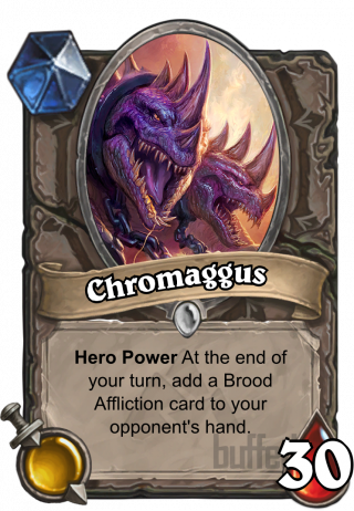 Chromaggus (Chromaggus) - Hero Power\nAt the end of your turn, add a Brood Affliction card to your opponent's hand.