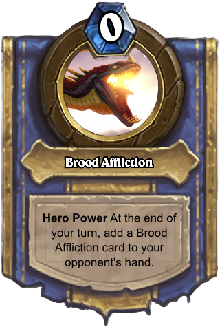 Brood Affliction (Brood Affliction) - Hero PowerAt the end of your turn, add a Brood Affliction card to your opponent's hand.