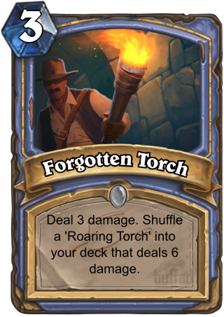 Forgotten Torch (Forgotten Torch) - Deal 3 damage. Shuffle a 'Roaring Torch' into your deck that deals 6 damage.
