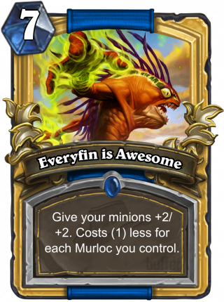 Everyfin is Awesome (Everyfin is Awesome) - Give your minions +2/+2.Costs (1) less for each Murloc you control.