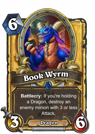 Book Wyrm (Book Wyrm) - Battlecry: If you're holding a Dragon, destroy an enemy minion with 3 or less Attack.