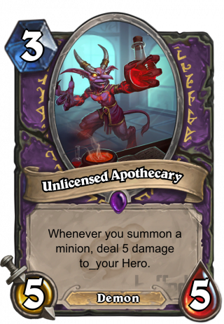 Unlicensed Apothecary (Unlicensed Apothecary) - Whenever you summon a minion, deal 5 damage to_your Hero.