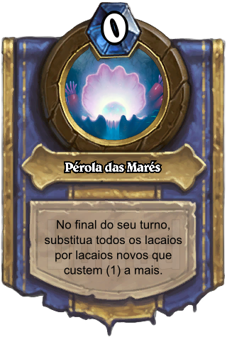 Pérola das Marés (Pearl of the Tides) - No final do seu turno, substitua todos os lacaios por lacaios novos que custem (1) a mais.